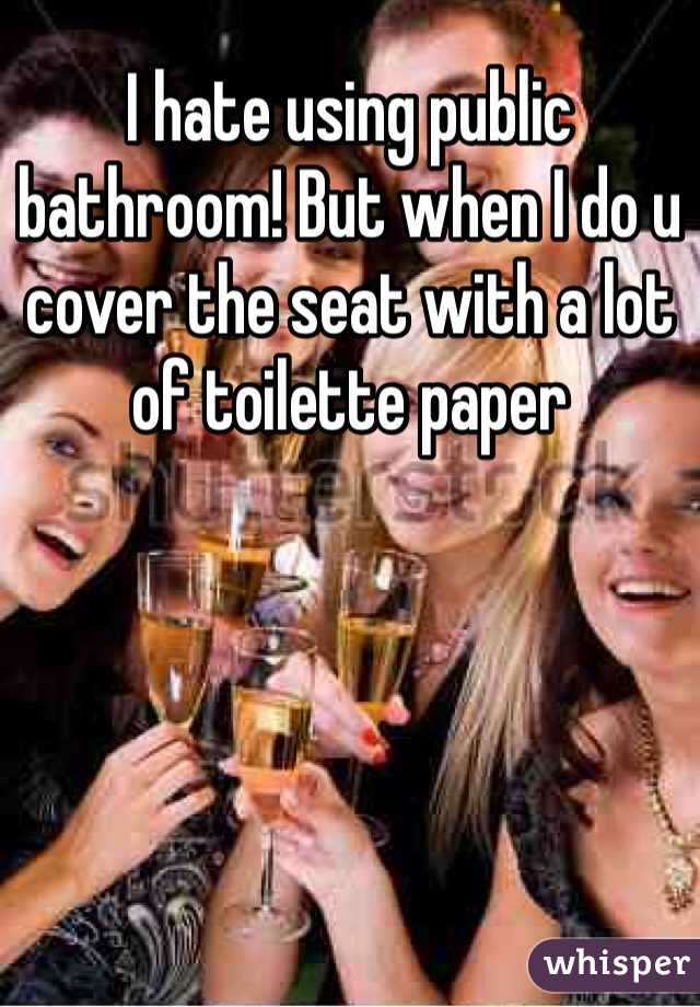 I hate using public bathroom! But when I do u cover the seat with a lot of toilette paper