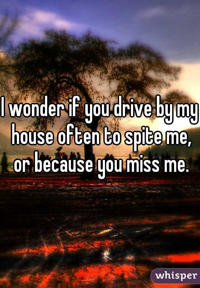 I wonder if you drive by my house often to spite me, or because you miss me.