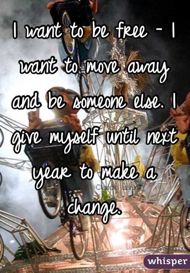 I want to be free - I want to move away and be someone else. I give myself until next year to make a change.