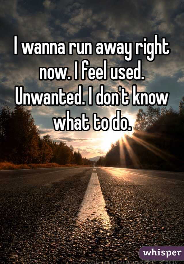 I wanna run away right now. I feel used. Unwanted. I don't know what to do.