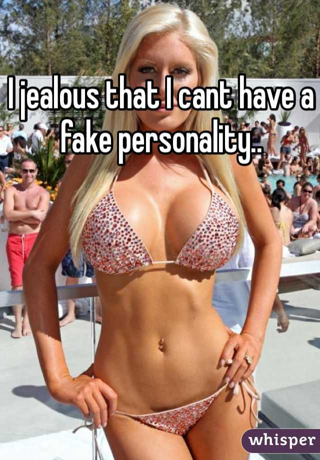 I jealous that I cant have a fake personality..