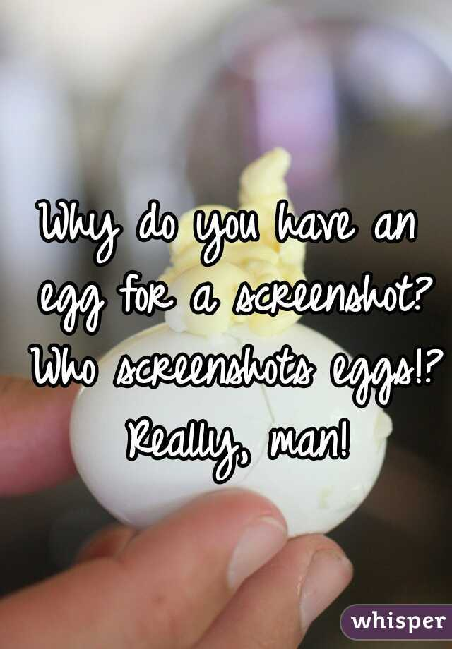 Why do you have an egg for a screenshot? Who screenshots eggs!? Really, man!