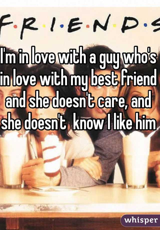 I'm in love with a guy who's in love with my best friend and she doesn't care, and she doesn't  know I like him