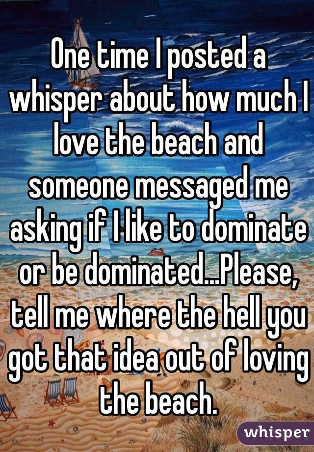 One time I posted a  whisper about how much I love the beach and  someone messaged me asking if I like to dominate or be dominated...Please, tell me where the hell you got that idea out of loving the beach.