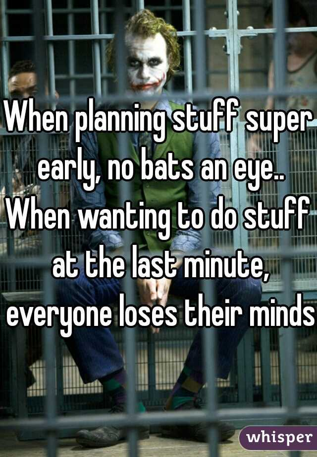 When planning stuff super early, no bats an eye..  When wanting to do stuff at the last minute, everyone loses their minds