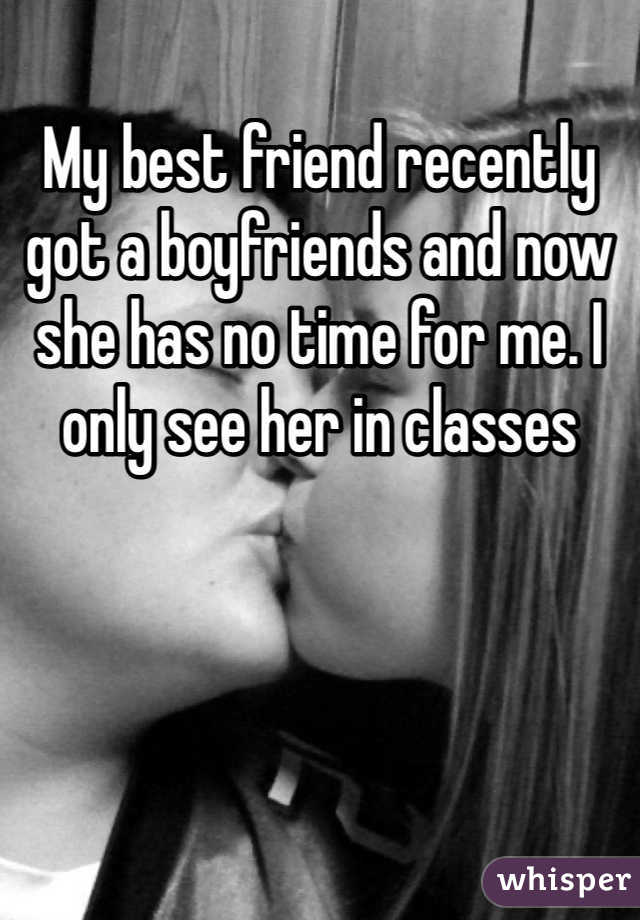 My best friend recently got a boyfriends and now she has no time for me. I only see her in classes
