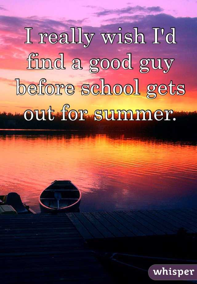 I really wish I'd find a good guy before school gets out for summer.
