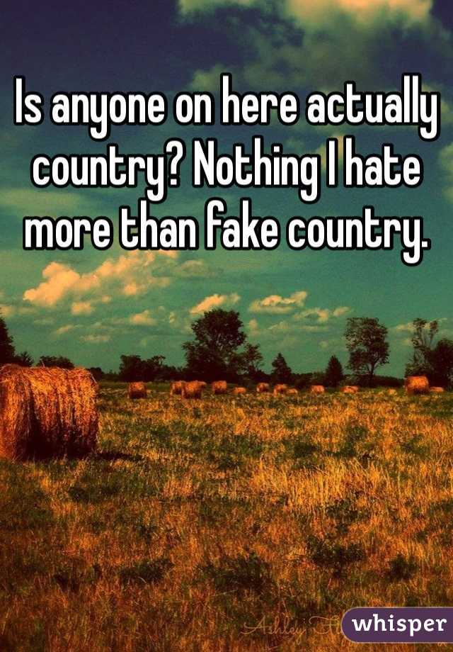 Is anyone on here actually country? Nothing I hate more than fake country.