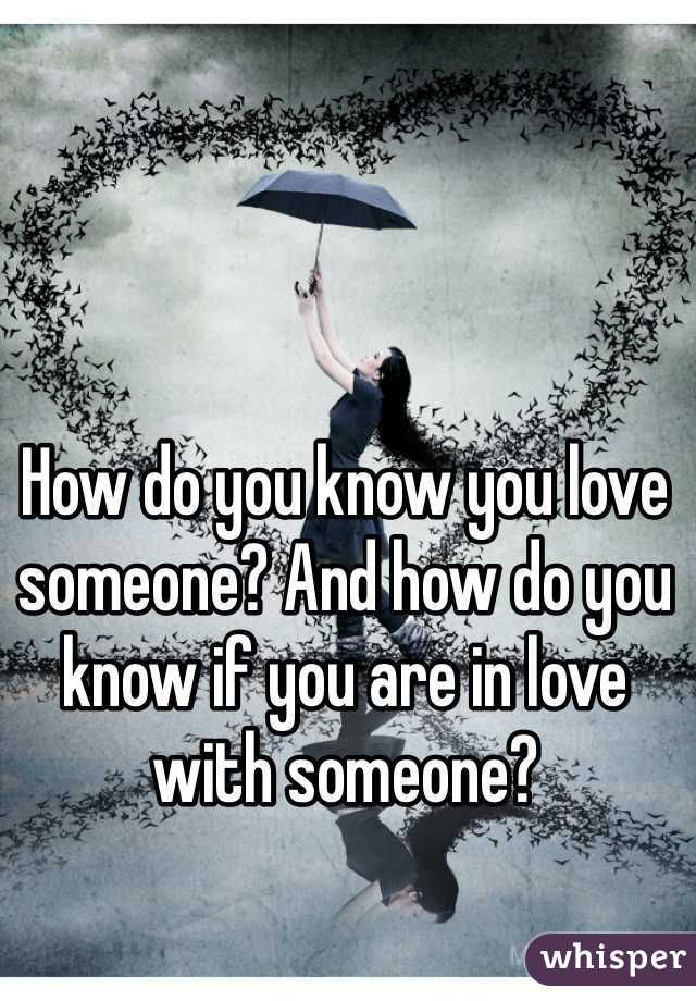 How do you know you love someone? And how do you know if you are in love with someone?