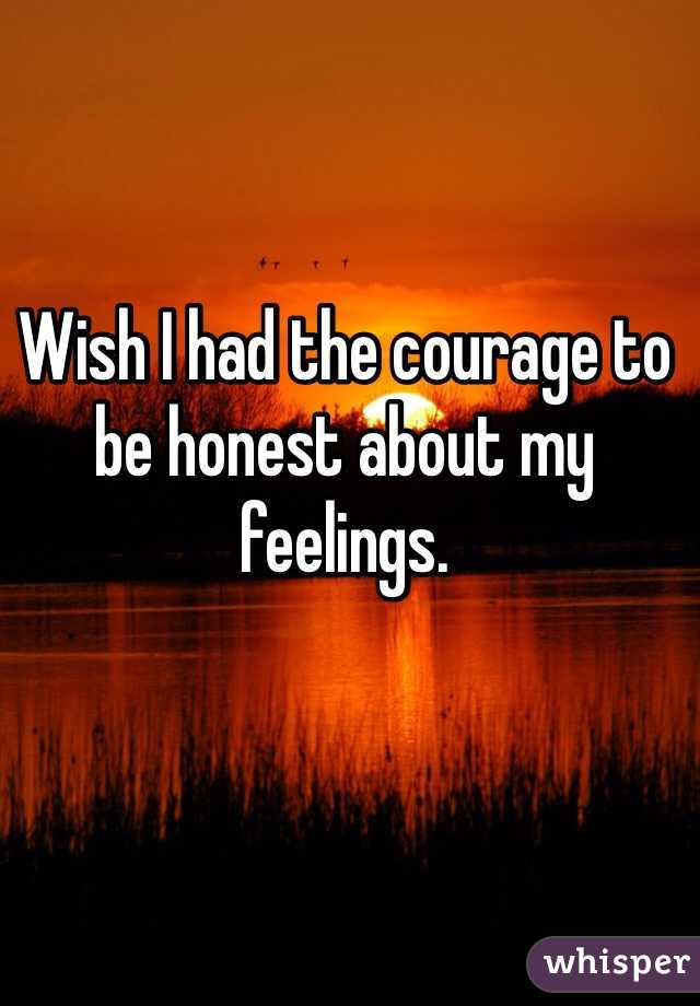 Wish I had the courage to be honest about my feelings.