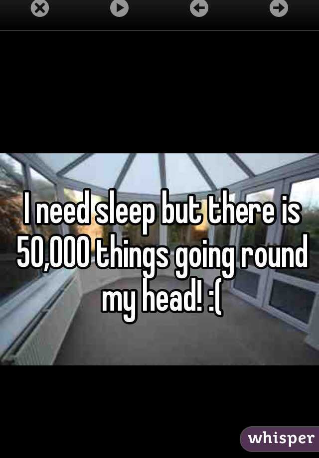 I need sleep but there is 50,000 things going round my head! :(