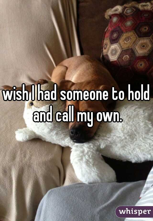 wish I had someone to hold and call my own.