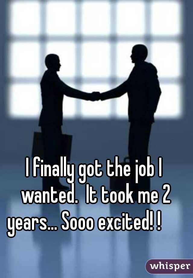 I finally got the job I wanted.  It took me 2 years... Sooo excited! !
