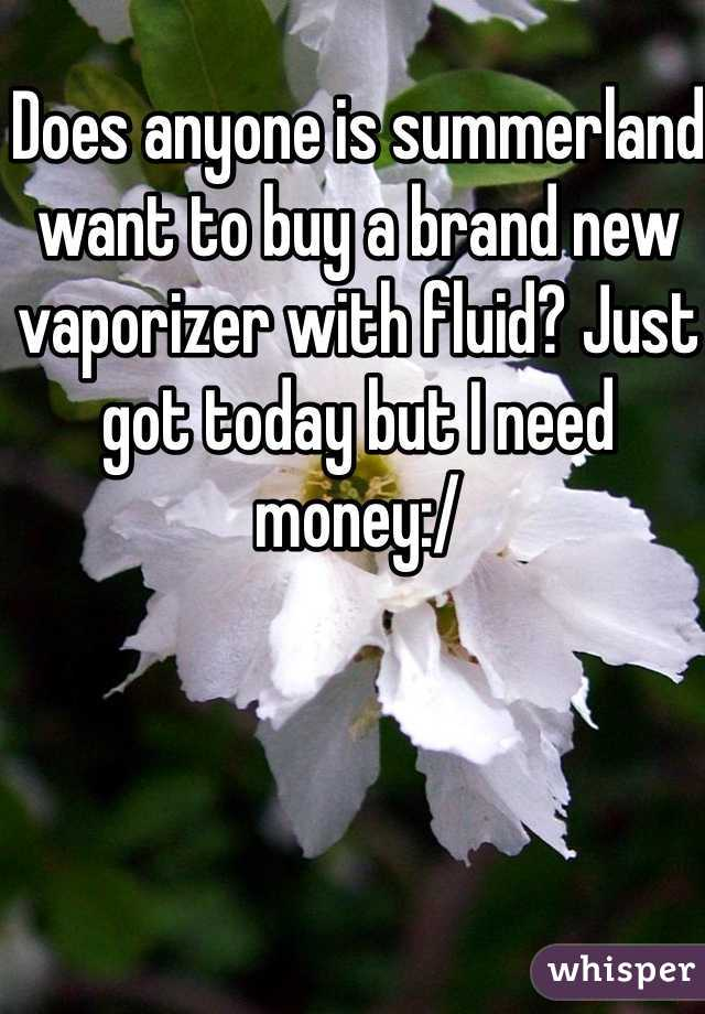 Does anyone is summerland want to buy a brand new vaporizer with fluid? Just got today but I need money:/