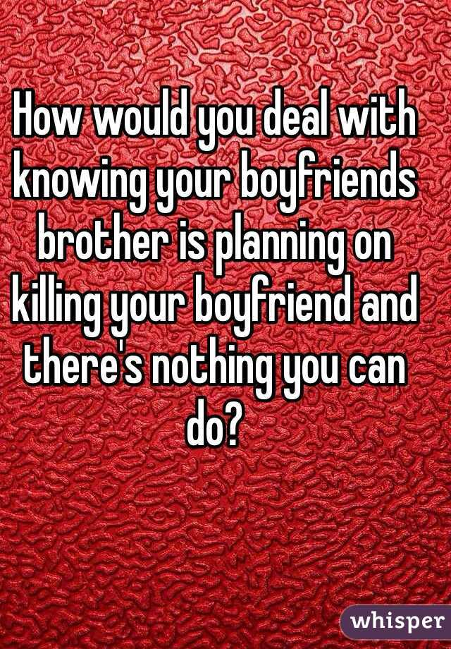 How would you deal with knowing your boyfriends brother is planning on killing your boyfriend and there's nothing you can do?