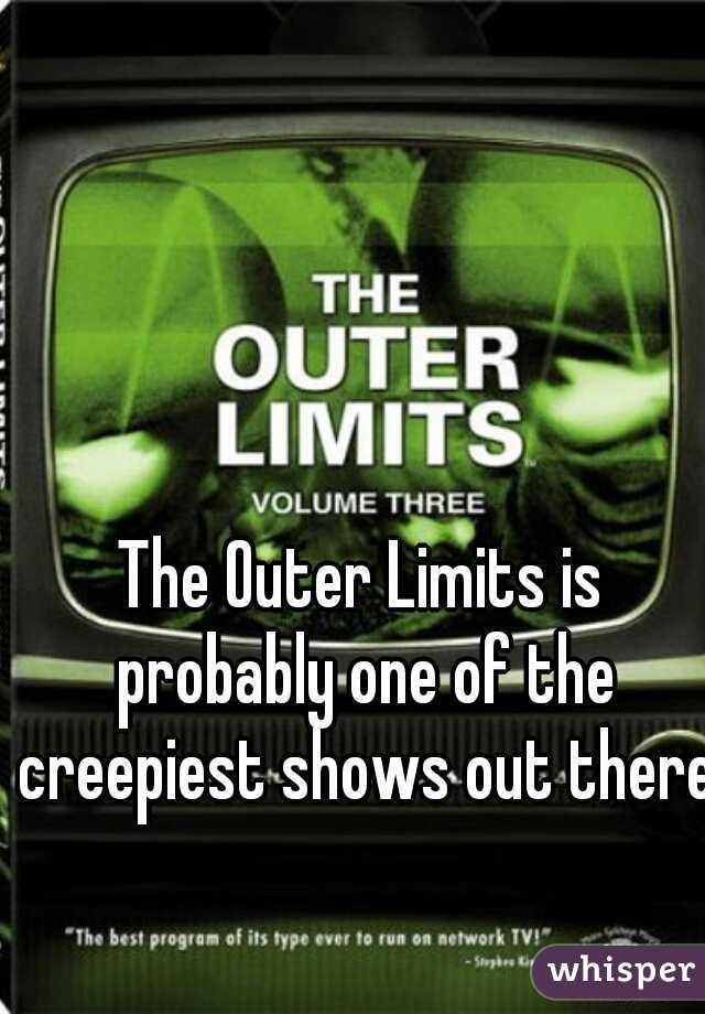 The Outer Limits is probably one of the creepiest shows out there