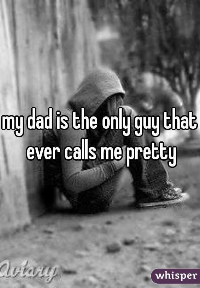 my dad is the only guy that ever calls me pretty