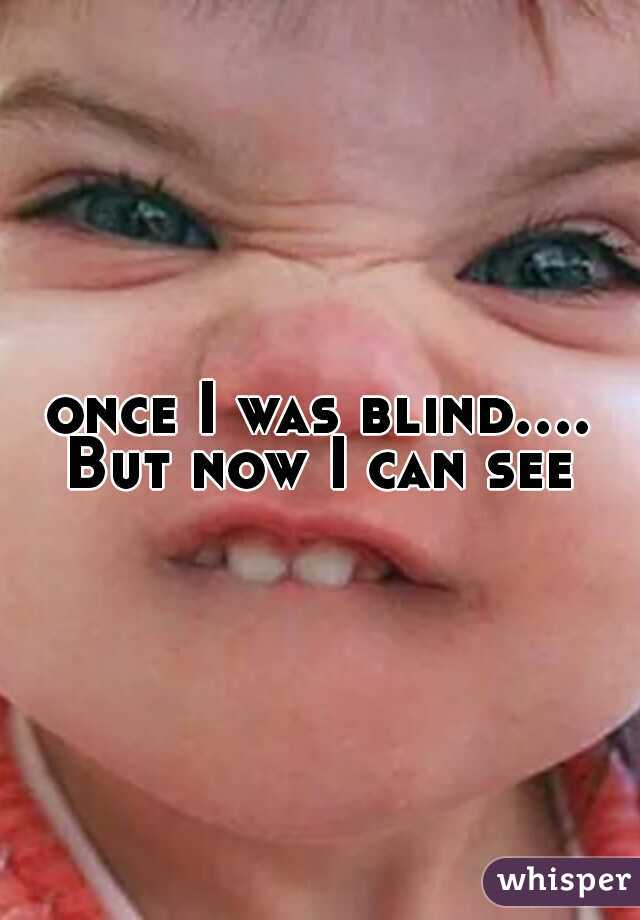 once I was blind.... But now I can see