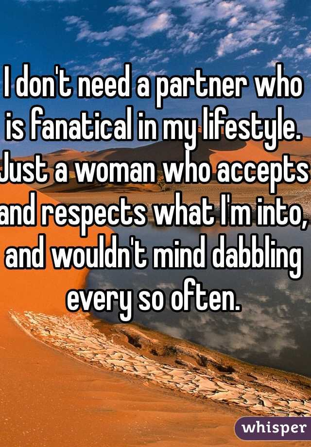 I don't need a partner who is fanatical in my lifestyle. Just a woman who accepts and respects what I'm into, and wouldn't mind dabbling every so often.