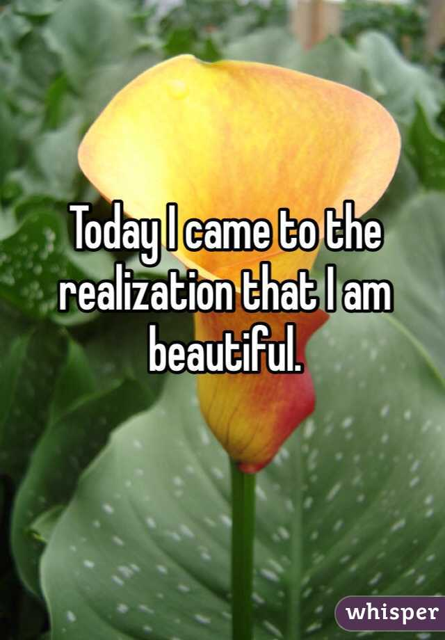 Today I came to the realization that I am beautiful.