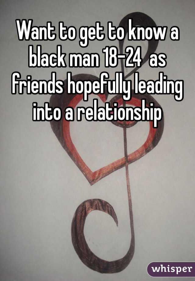 Want to get to know a black man 18-24  as friends hopefully leading into a relationship