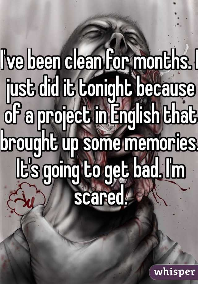 I've been clean for months. I just did it tonight because of a project in English that brought up some memories. It's going to get bad. I'm scared.