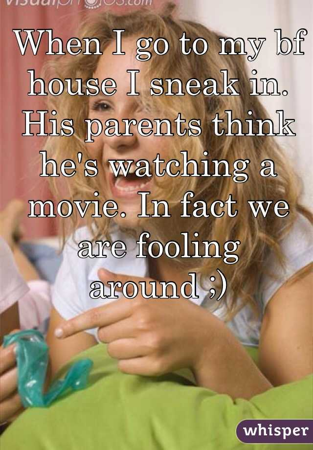 When I go to my bf house I sneak in. His parents think he's watching a movie. In fact we are fooling around ;)