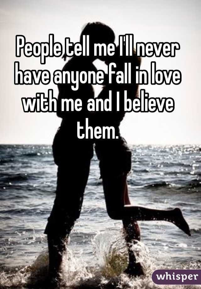 People tell me I'll never have anyone fall in love with me and I believe them.