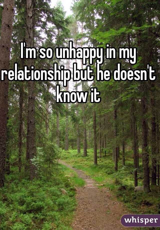 I'm so unhappy in my relationship but he doesn't know it