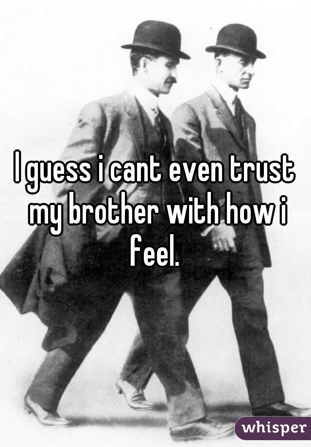 I guess i cant even trust my brother with how i feel.