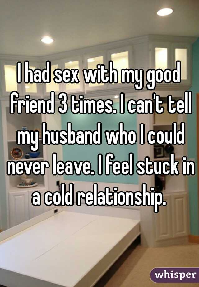 I had sex with my good friend 3 times. I can't tell my husband who I could never leave. I feel stuck in a cold relationship.