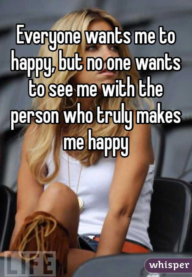 Everyone wants me to happy, but no one wants to see me with the person who truly makes me happy