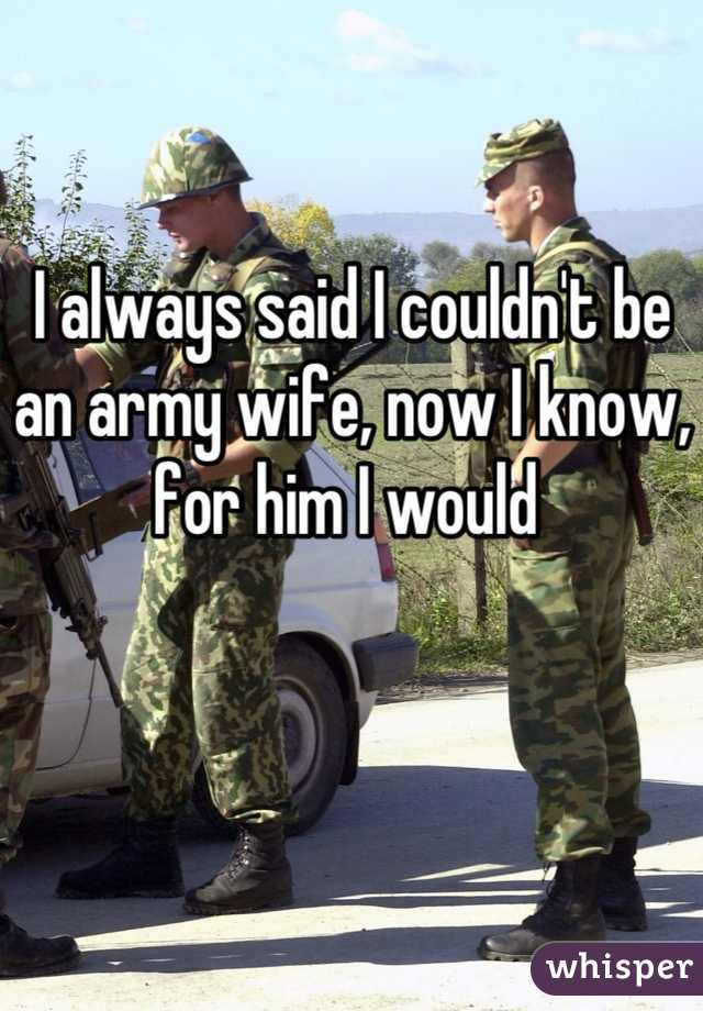 I always said I couldn't be an army wife, now I know, for him I would