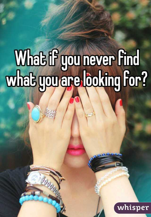 What if you never find what you are looking for?