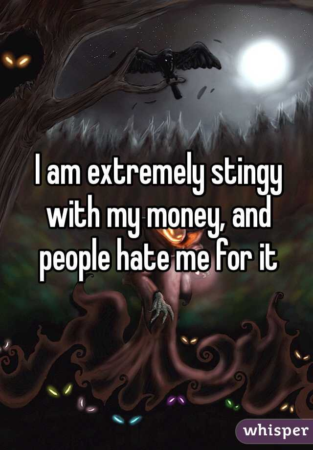 I am extremely stingy with my money, and people hate me for it