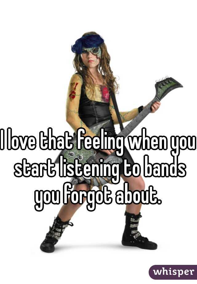 I love that feeling when you start listening to bands you forgot about.