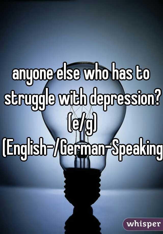 anyone else who has to struggle with depression? (e/g) (English-/German-Speaking)