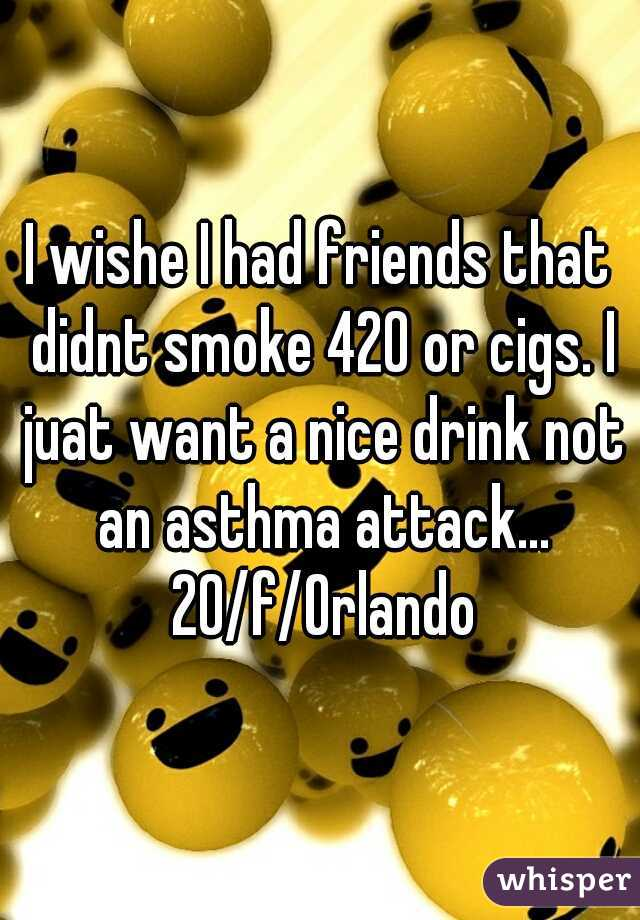 I wishe I had friends that didnt smoke 420 or cigs. I juat want a nice drink not an asthma attack... 20/f/Orlando