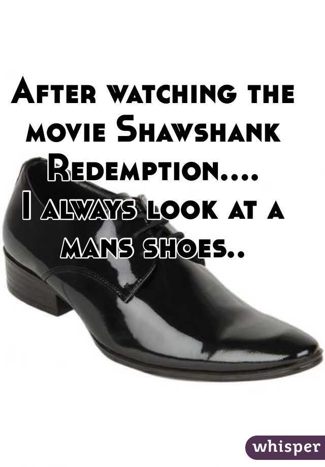 After watching the movie Shawshank Redemption.... I always look at a mans shoes..