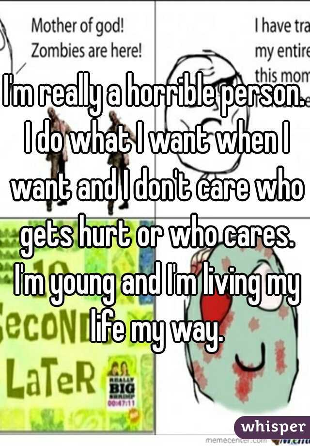 I'm really a horrible person. I do what I want when I want and I don't care who gets hurt or who cares. I'm young and I'm living my life my way.