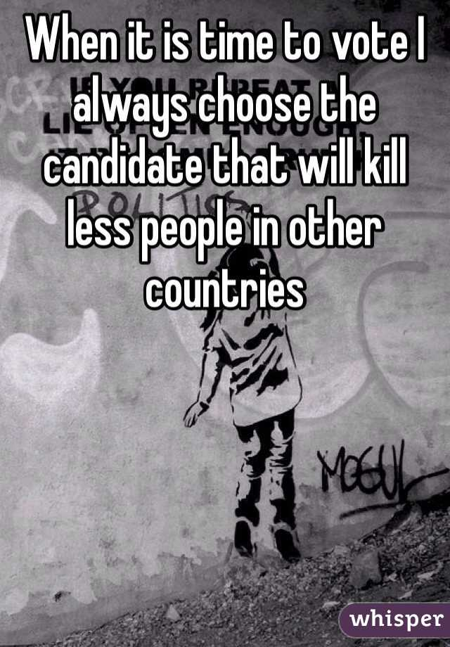 When it is time to vote I always choose the candidate that will kill less people in other countries