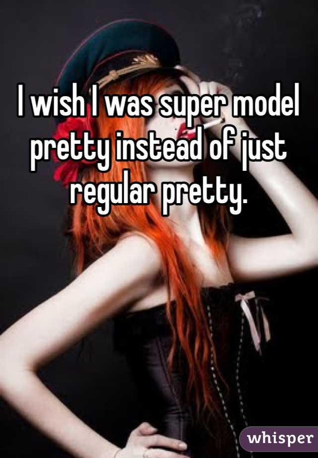 I wish I was super model pretty instead of just regular pretty.