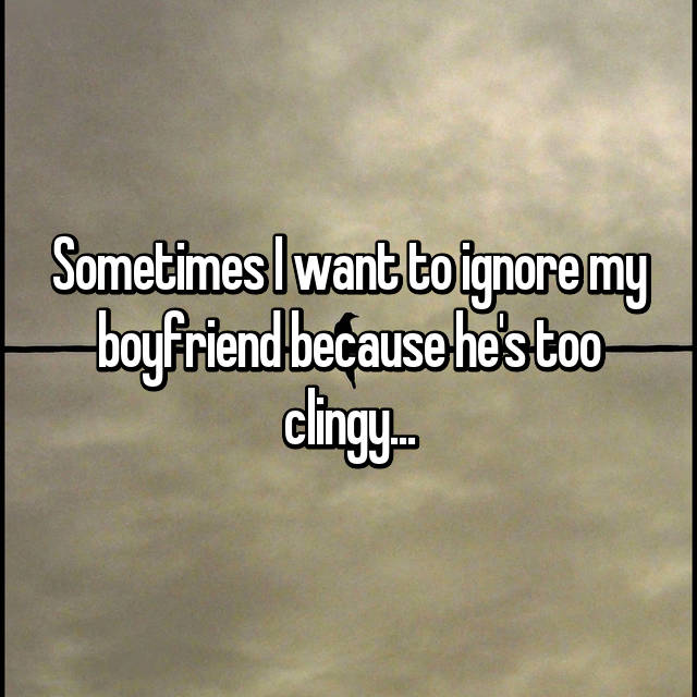 Sometimes I want to ignore my boyfriend because he's too clingy...