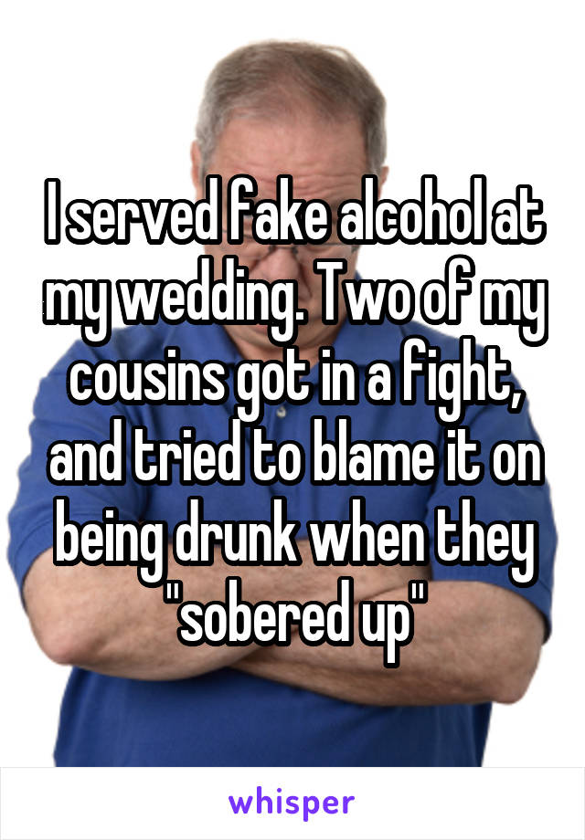 "I served fake alcohol at my wedding. Two of my cousins got in a fight, and tried to blame it on being drunk when they ""sobered up"""