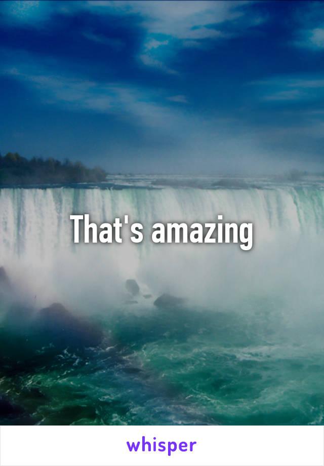 That's amazing