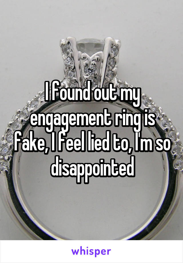 I found out my engagement ring is fake, I feel lied to, I'm so disappointed