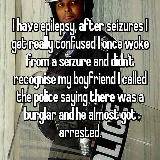 I have epilepsy, after seizures I get really confused I once woke from a seizure and didn't recognise my boyfriend I called the police saying there was a burglar and he almost got arrested.