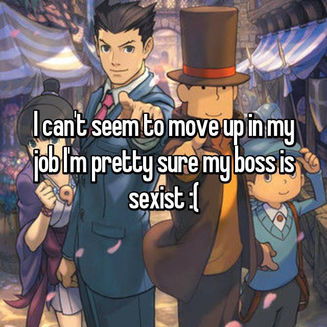 I can't seem to move up in my job I'm pretty sure my boss is sexist :(