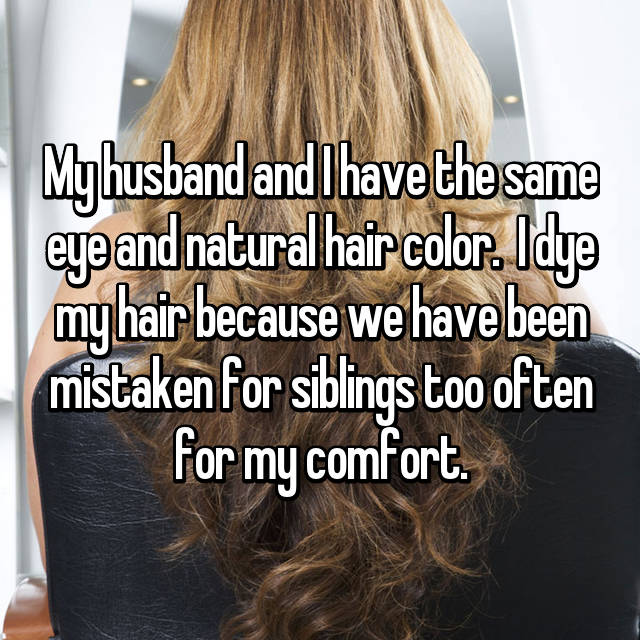 My husband and I have the same eye and natural hair color.  I dye my hair because we have been mistaken for siblings too often for my comfort.