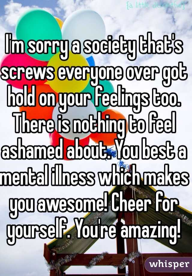 I'm sorry a society that's screws everyone over got hold on your feelings too. There is nothing to feel ashamed about. You best a mental illness which makes you awesome! Cheer for yourself. You're amazing!